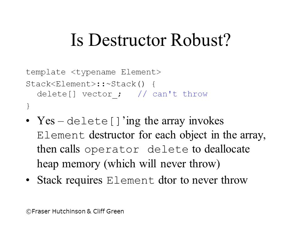 Is Destructor Robust template <typename Element> Stack<Element>::~Stack() { delete[] vector_; // can t throw.